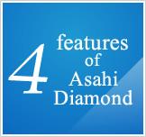 four features  of Asahi Diamond