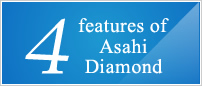 four features of Asahi Diamond