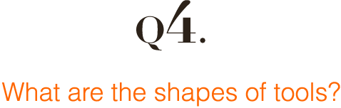 Q4: What are the shapes of tools?
