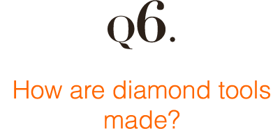 Q6: How are diamond tools made?