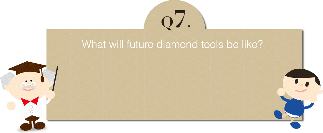 Q7: What will future diamond tools be like?