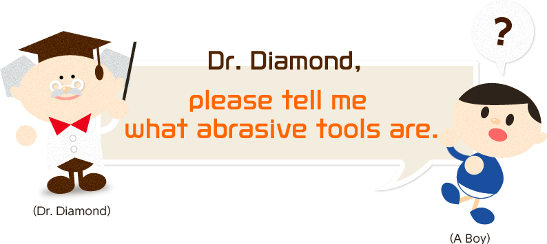 Dr. Diamond, please tell me what abrasive tools are.