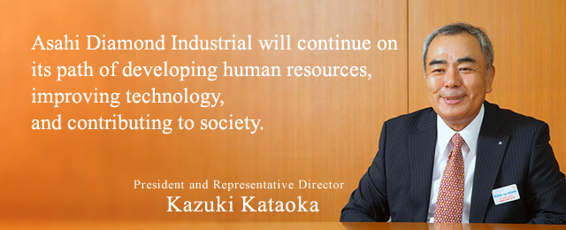 Asahi Diamond Industrial will continue on its path of developing human resources, improving technology, and contributing to society.