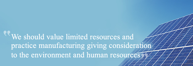 We should value limited resources and practice manufacturing giving consideration to the environment and human resources
