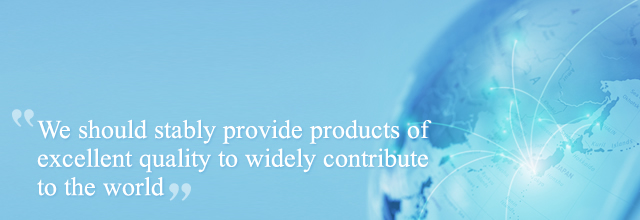 We should stably provide products of excellent quality to widely contribute to the world
