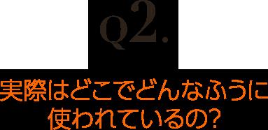 Q2.実際はどこでどんなふうに使われているの?
