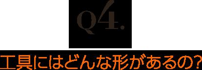 Q4.工具にはどんな形があるの?