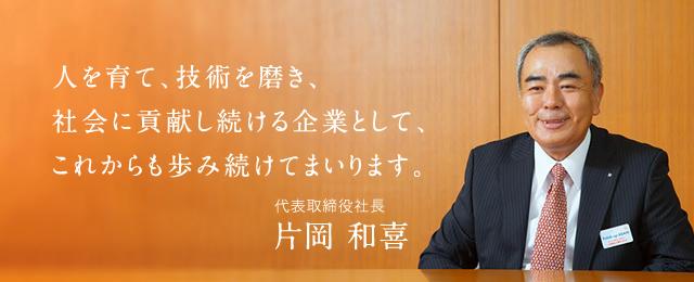 人を育て、技術を磨き、社会に貢献し続ける企業として、これからも歩み続けてまいります。代表取締役社長 片岡 和喜